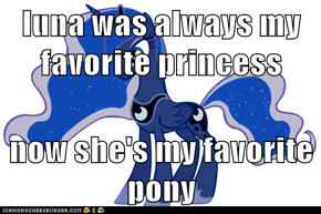 luna was always my favorite princess  now she's my favorite pony