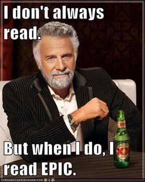 I don't always read.  But when I do, I read EPIC.