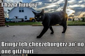 I haz a hungry  Bringz teh cheezeburgerz an' no one gitz hurt...