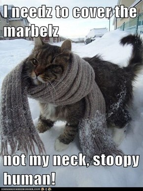 I needz to cover the marbelz  not my neck, stoopy human!