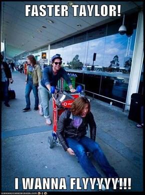 FASTER TAYLOR!  I WANNA FLYYYYY!!!