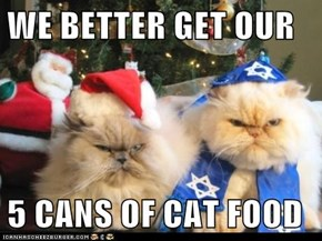 WE BETTER GET OUR   5 CANS OF CAT FOOD