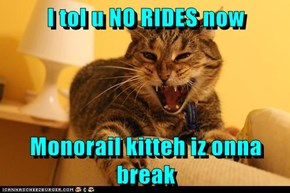 I tol u NO RIDES now  Monorail kitteh iz onna break