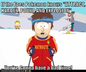 "If the Foes Pokemon knows ""ATTRACT, HARDEN, POUND AND EXPLOSION""...  ...You're Gonna have a bad time!"