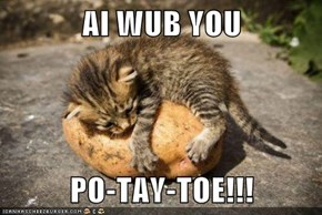 AI WUB YOU  PO-TAY-TOE!!!