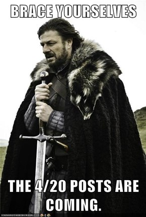 BRACE YOURSELVES  THE 4/20 POSTS ARE COMING.