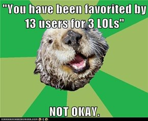 """You have been favorited by 13 users for 3 LOLs""  NOT OKAY."