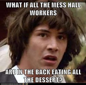 WHAT IF ALL THE MESS HALL WORKERS  ARE IN THE BACK EATING ALL THE DESSERT?