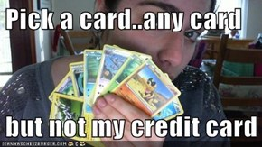 Pick a card..any card  but not my credit card