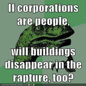 If corporations are people,  will buildings disappear in the rapture, too?