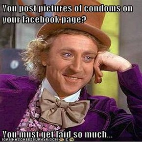 You post pictures of condoms on your facebook page?  You must get laid so much...