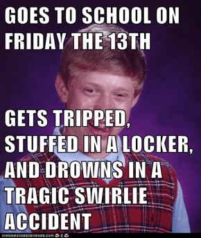 GOES TO SCHOOL ON FRIDAY THE 13TH  GETS TRIPPED, STUFFED IN A LOCKER, AND DROWNS IN A TRAGIC SWIRLIE ACCIDENT