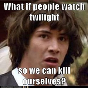 What if people watch twilight  so we can kill ourselves?