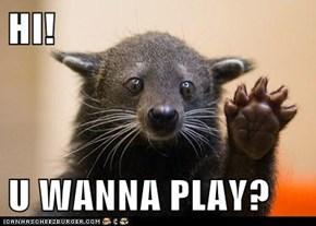 HI!  U WANNA PLAY?