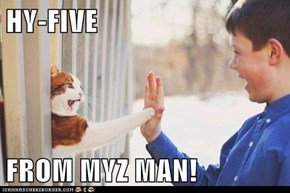 HY-FIVE  FROM MYZ MAN!