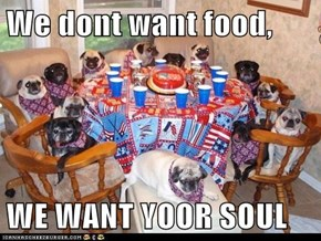 We dont want food,  WE WANT YOOR SOUL