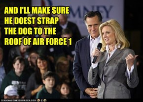 AND I'LL MAKE SURE HE DOEST STRAP THE DOG TO THE ROOF OF AIR FORCE 1