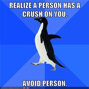 REALIZE A PERSON HAS A CRUSH ON YOU.  AVOID PERSON.