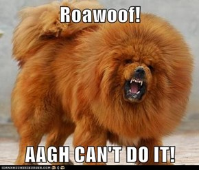 Roawoof!  AAGH CAN'T DO IT!