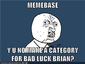 MEMEBASE  Y U NO MAKE A CATEGORY FOR BAD LUCK BRIAN?