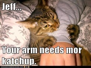 Jeff...  Your arm needs mor katchup.