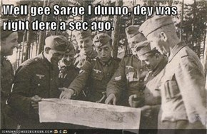 Well gee Sarge I dunno, dey was right dere a sec ago.