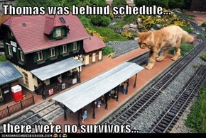 Thomas was behind schedule...  there were no survivors...