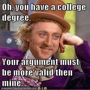 Oh, you have a college degree.  Your argument must be more valid then mine.