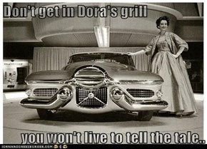 Don't get in Dora's grill  you won't live to tell the tale..