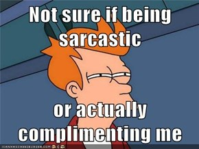 Not sure if being sarcastic  or actually complimenting me