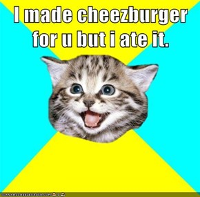 I made cheezburger for u but i ate it.