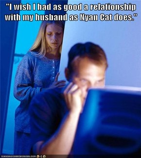 """I wish I had as good a relationship with my husband as Nyan Cat does."""