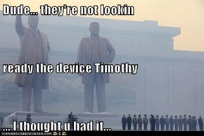 Dude... they're not lookin ready the device Timothy ... I thought u had it...