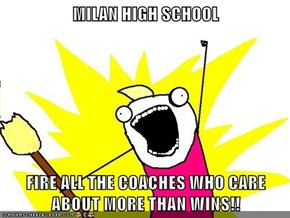 MILAN HIGH SCHOOL  FIRE ALL THE COACHES WHO CARE ABOUT MORE THAN WINS!!