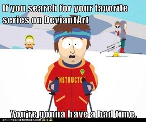 If you search for your favorite series on DeviantArt  You're gonna have a bad time.