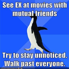 See EX at movies with mutual friends  Try to stay unnoticed. Walk past everyone.