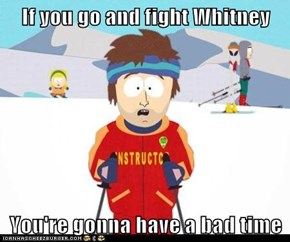 If you go and fight Whitney  You're gonna have a bad time