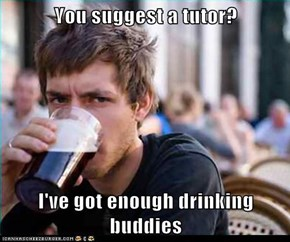 You suggest a tutor?  I've got enough drinking buddies