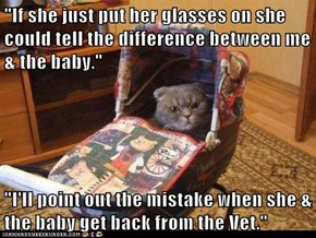 """If she just put her glasses on she could tell the difference between me & the baby.""  ""I'll point out the mistake when she & the baby get back from the Vet."""