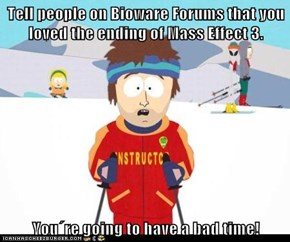 Tell people on Bioware Forums that you loved the ending of Mass Effect 3.  You´re going to have a bad time!