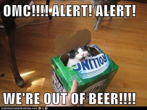 OMC!!!! ALERT! ALERT!  WE'RE OUT OF BEER!!!!