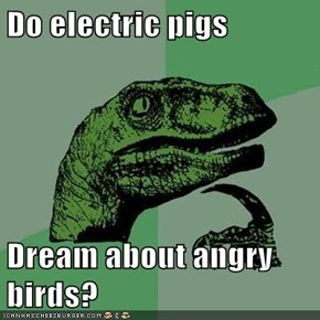Do electric pigs  Dream about angry birds?