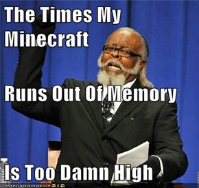 The Times My Minecraft Runs Out Of Memory Is Too Damn High