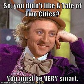 So, you didn't like A Tale of Two Cities?  You must be VERY smart.