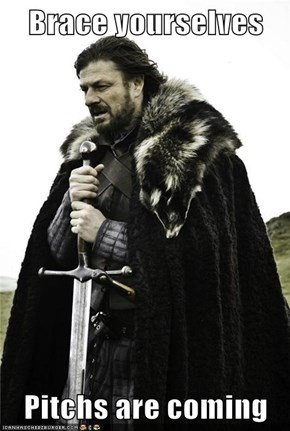Brace yourselves  Pitchs are coming