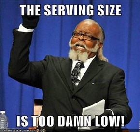 THE SERVING SIZE  IS TOO DAMN LOW!