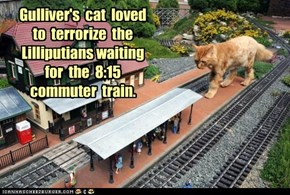 Gulliver's  cat  loved  to  terrorize  the  Lilliputians waiting  for  the  8:15  commuter  train.