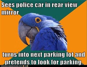 Sees police car in rear view mirror  turns into next parking lot and pretends to look for parking.