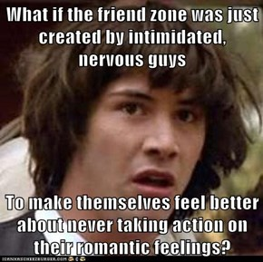 What if the friend zone was just created by intimidated, nervous guys  To make themselves feel better about never taking action on their romantic feelings?