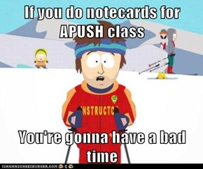 If you do notecards for APUSH class  You're gonna have a bad time
